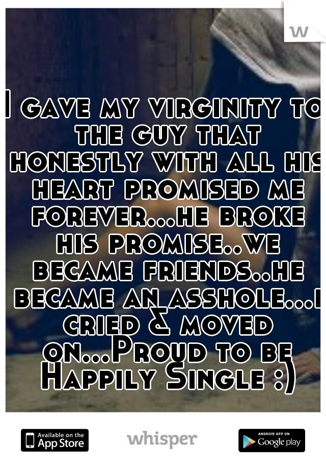 I gave my virginity to the guy that honestly with all his heart promised me forever...he broke his promise..we became friends..he became an asshole...i cried & moved on...Proud to be Happily Single :)
