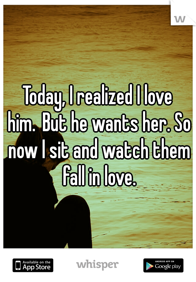 Today, I realized I love him. But he wants her. So now I sit and watch them fall in love.
