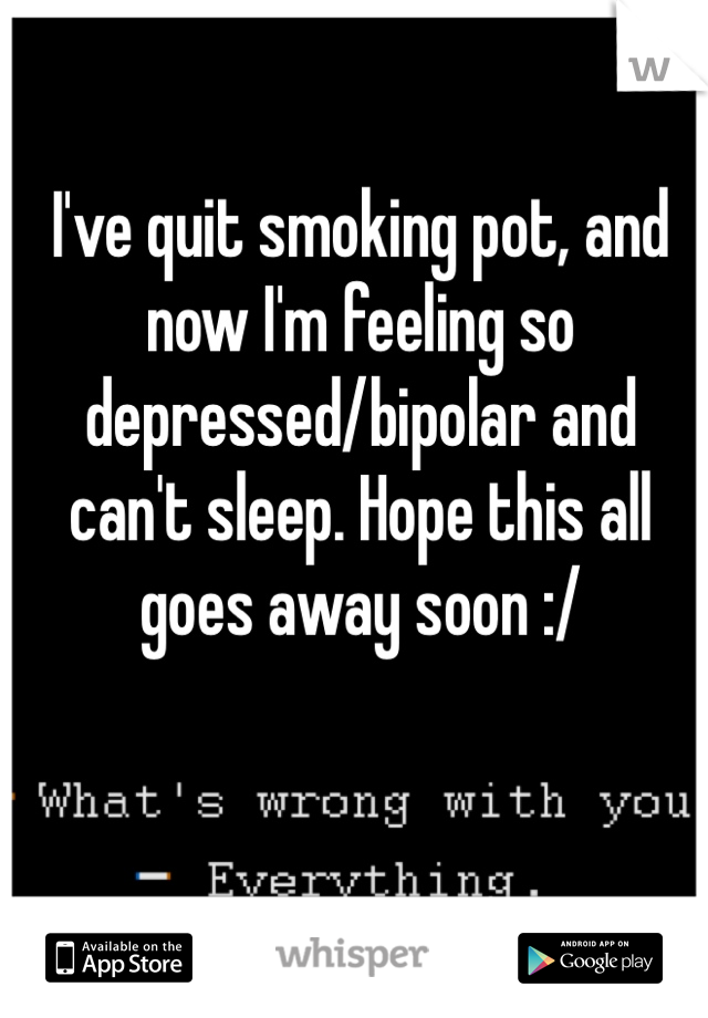 I've quit smoking pot, and now I'm feeling so depressed/bipolar and can't sleep. Hope this all goes away soon :/