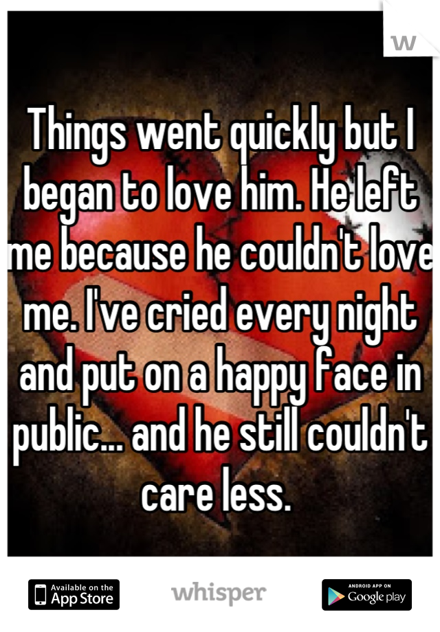 Things went quickly but I began to love him. He left me because he couldn't love me. I've cried every night and put on a happy face in public... and he still couldn't care less.