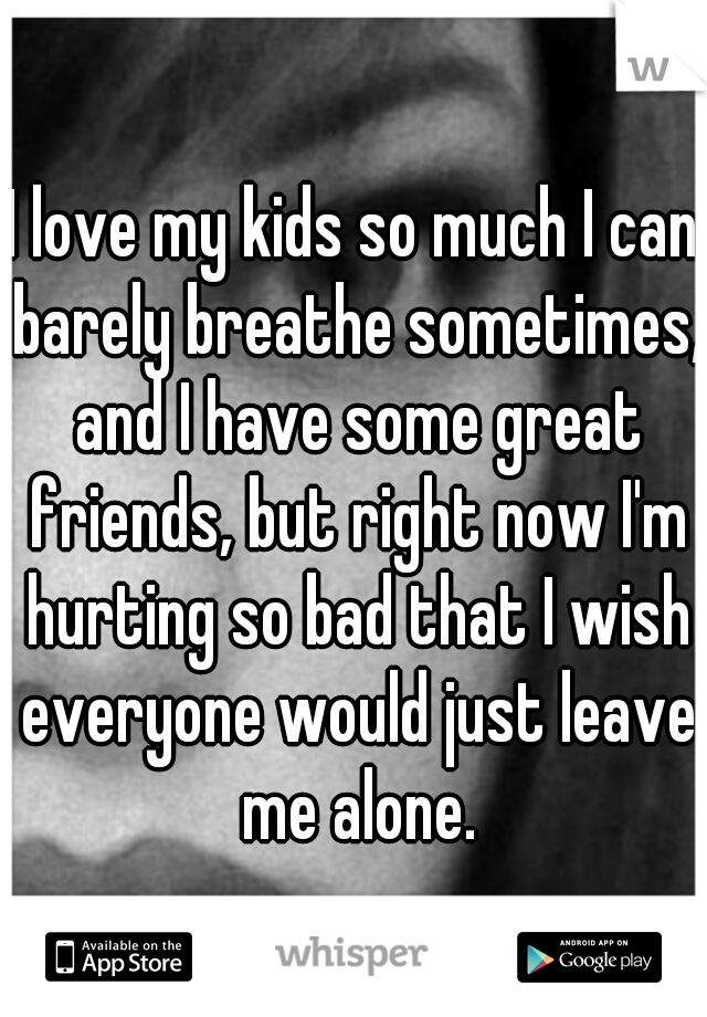 I love my kids so much I can barely breathe sometimes, and I have some great friends, but right now I'm hurting so bad that I wish everyone would just leave me alone.