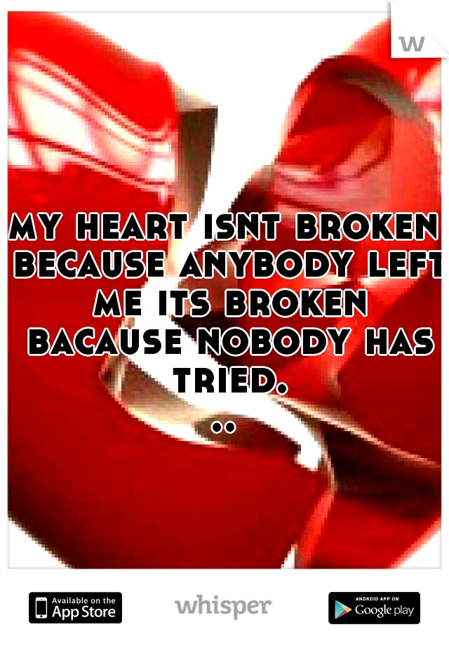 my heart isnt broken because anybody left me its broken bacause nobody has tried...