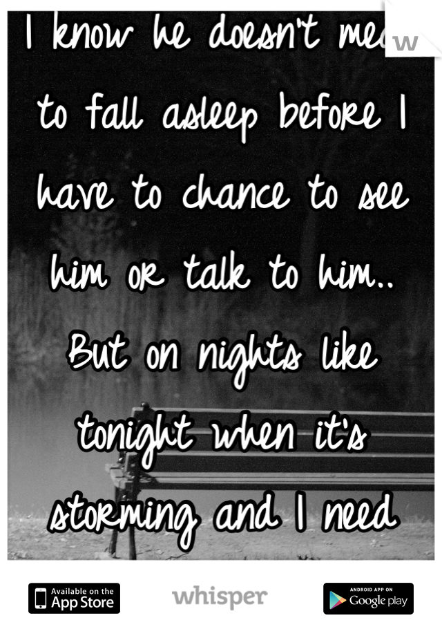 I know he doesn't mean to fall asleep before I have to chance to see him or talk to him.. But on nights like tonight when it's storming and I need him.. It hurts
