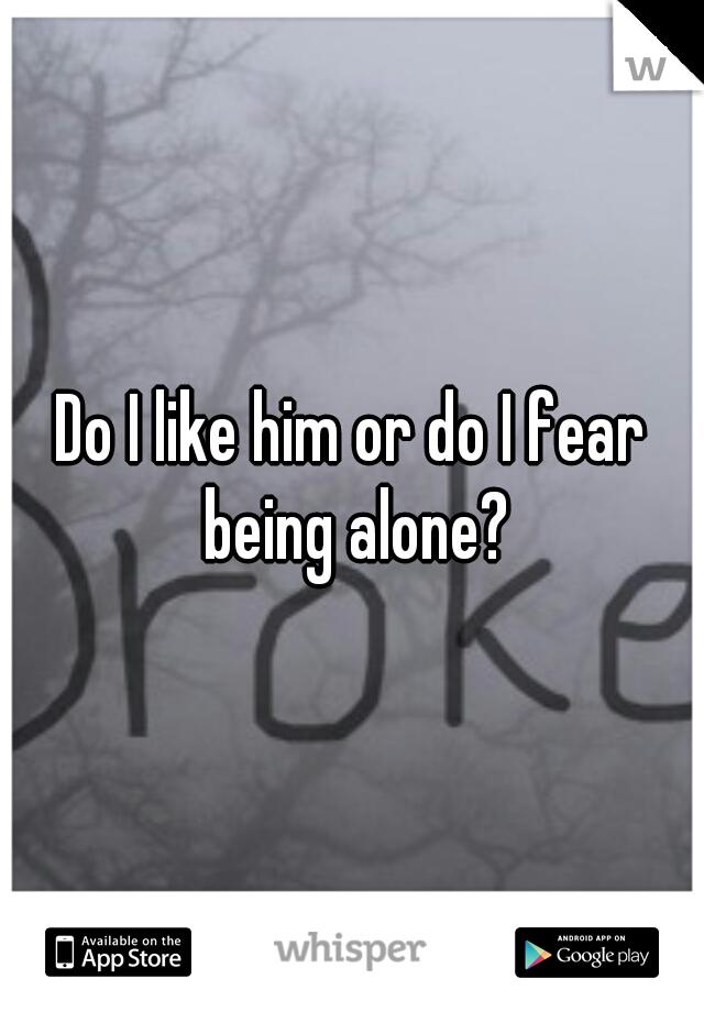 Do I like him or do I fear being alone?