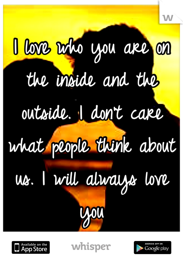 I love who you are on the inside and the outside. I don't care what people think about us. I will always love you