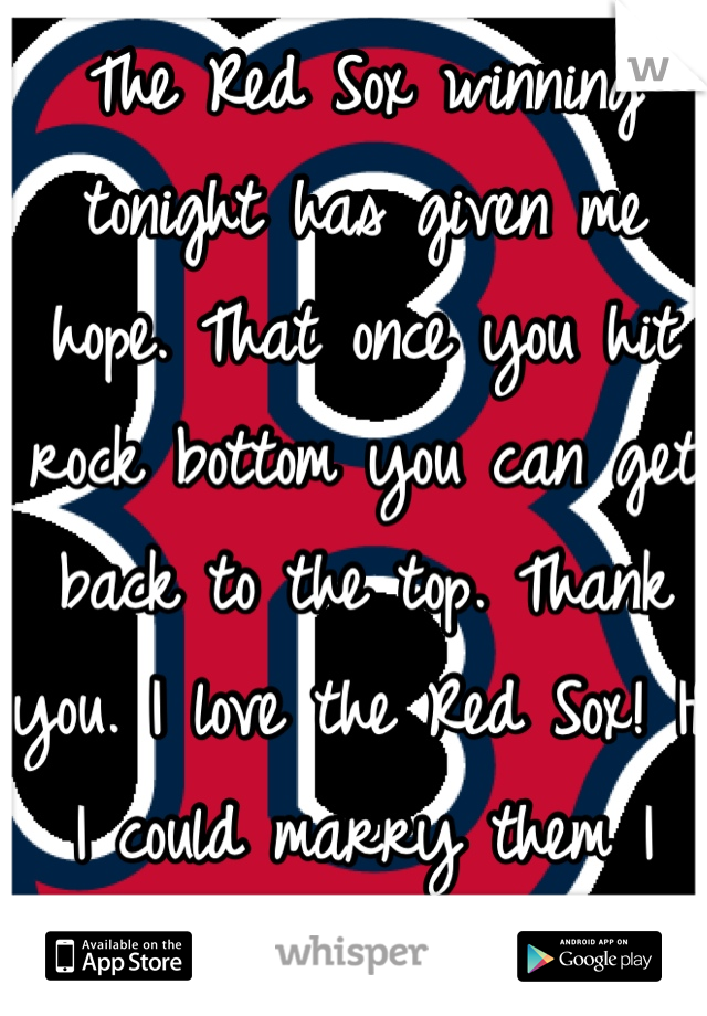 The Red Sox winning tonight has given me hope. That once you hit rock bottom you can get back to the top. Thank you. I love the Red Sox! If I could marry them I would