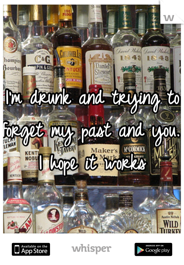 I'm drunk and trying to forget my past and you. I hope it works