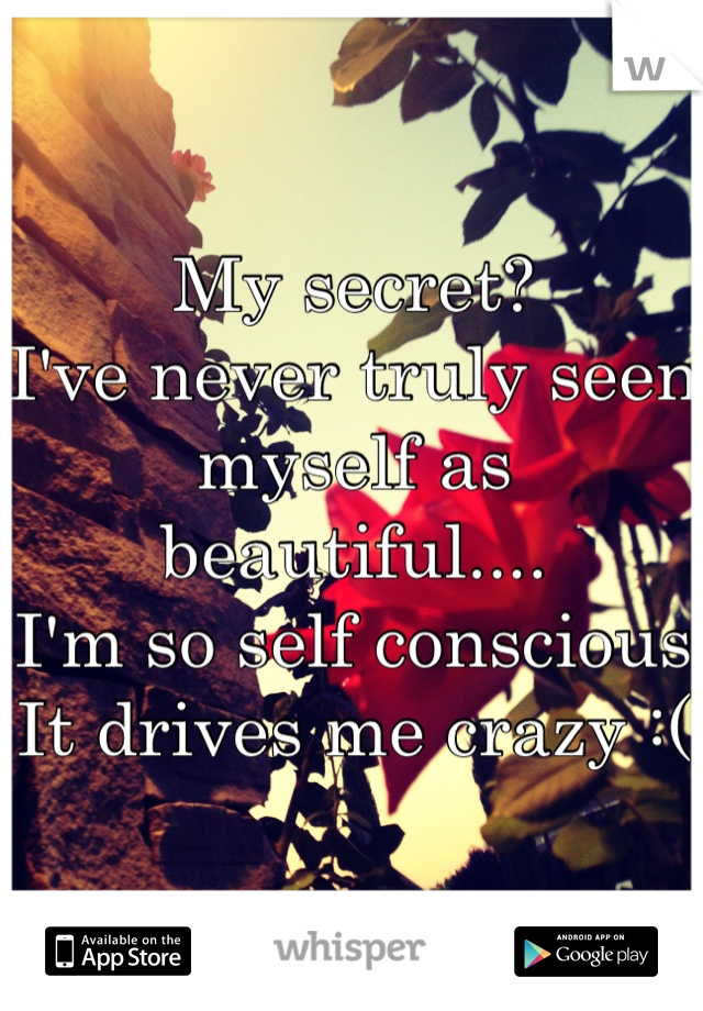 My secret? I've never truly seen myself as beautiful.... I'm so self conscious  It drives me crazy :(