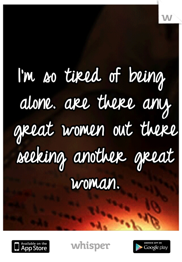 I'm so tired of being alone. are there any great women out there seeking another great woman.