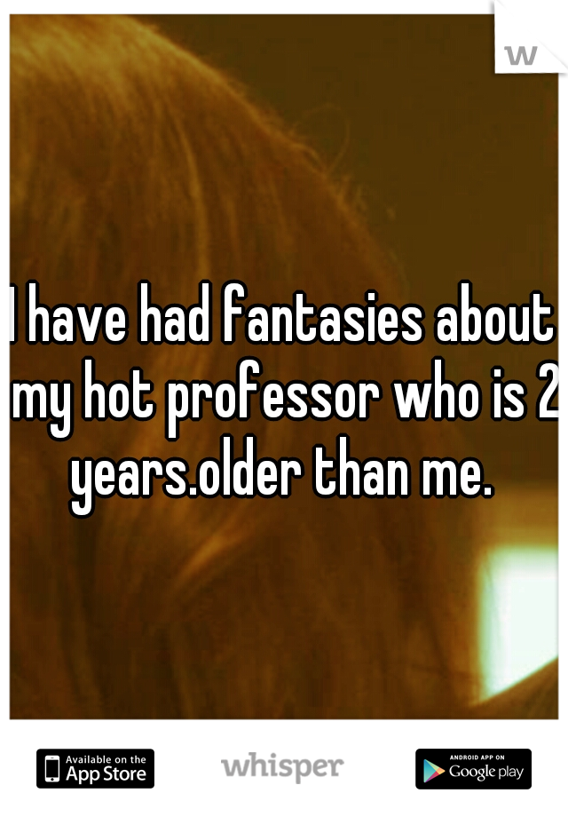 I have had fantasies about my hot professor who is 2 years.older than me.