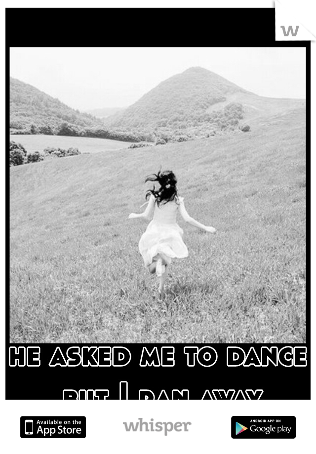 he asked me to dance but I ran away