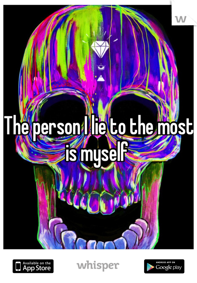 The person I lie to the most is myself
