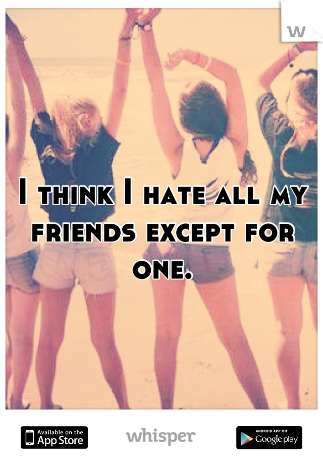 I think I hate all my friends except for one.