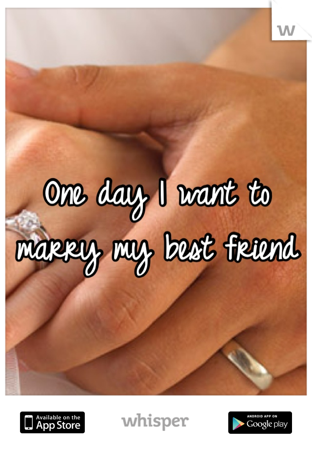 One day I want to marry my best friend
