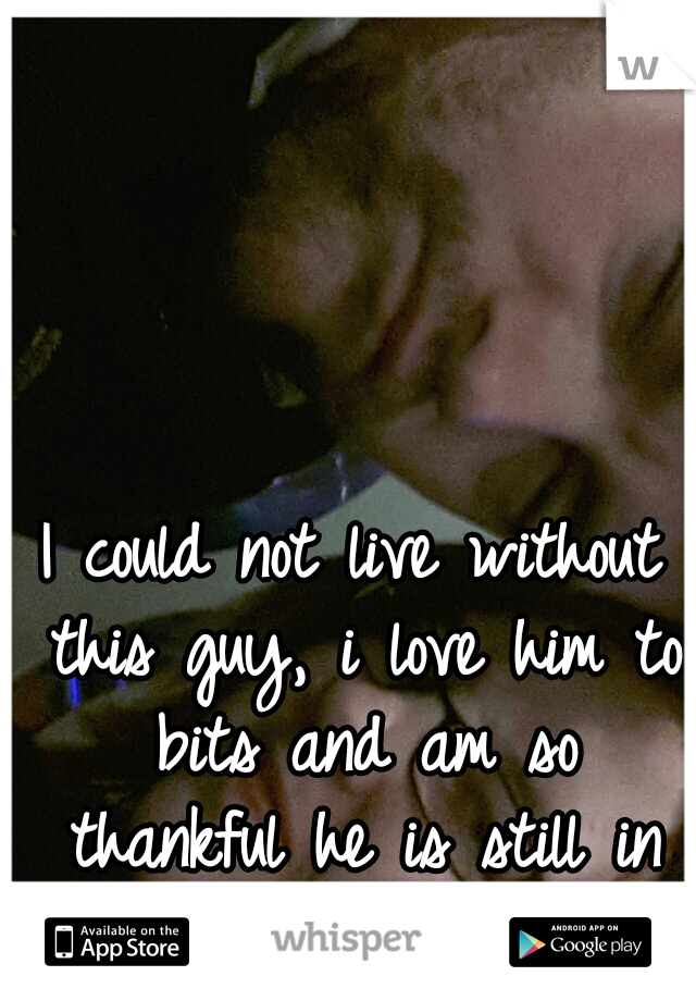 I could not live without this guy, i love him to bits and am so thankful he is still in my life ♥♥