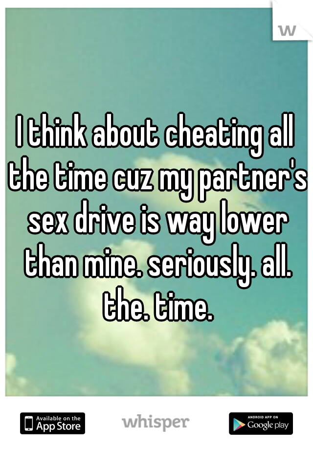 I think about cheating all the time cuz my partner's sex drive is way lower than mine. seriously. all. the. time.