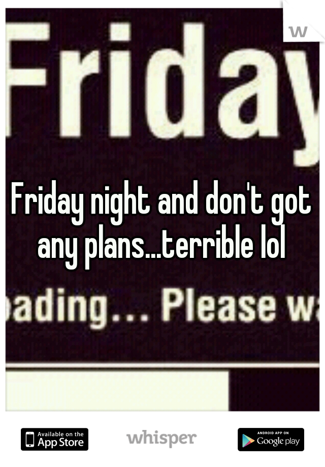 Friday night and don't got any plans...terrible lol