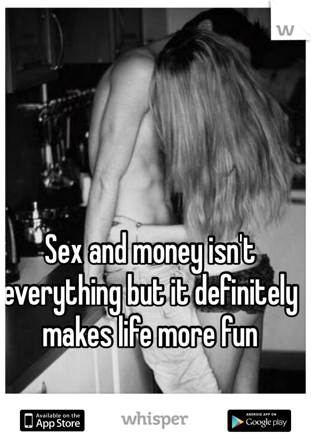 Sex and money isn't everything but it definitely makes life more fun