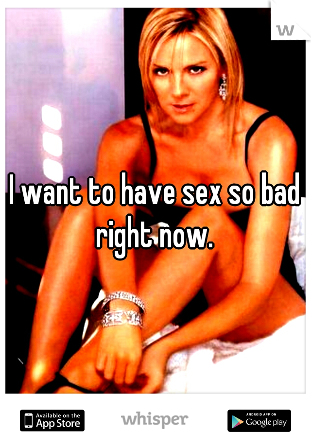 I want to have sex so bad right now.