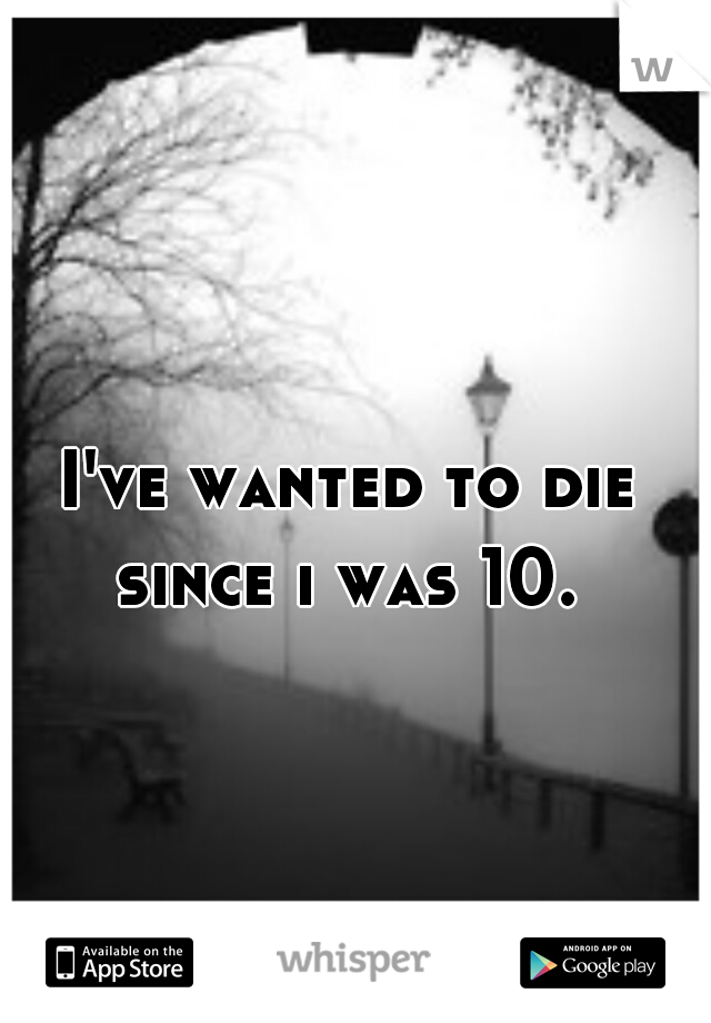 I've wanted to die since i was 10.