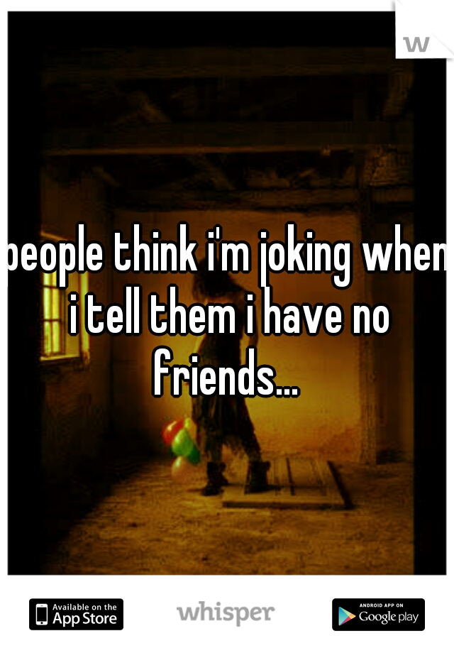 people think i'm joking when i tell them i have no friends...
