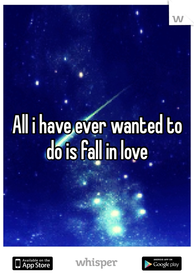 All i have ever wanted to do is fall in love