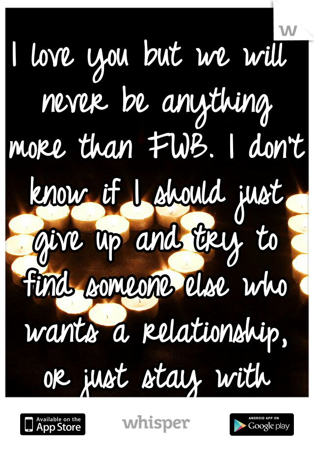 I love you but we will never be anything more than FWB. I don't know if I should just give up and try to find someone else who wants a relationship, or just stay with you...
