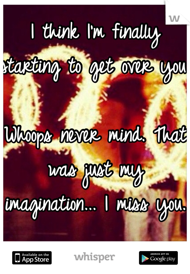 I think I'm finally starting to get over you.   Whoops never mind. That was just my imagination... I miss you.