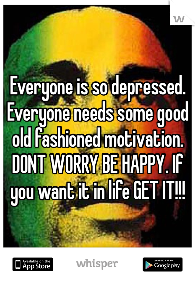 Everyone is so depressed. Everyone needs some good old fashioned motivation. DONT WORRY BE HAPPY. If you want it in life GET IT!!!