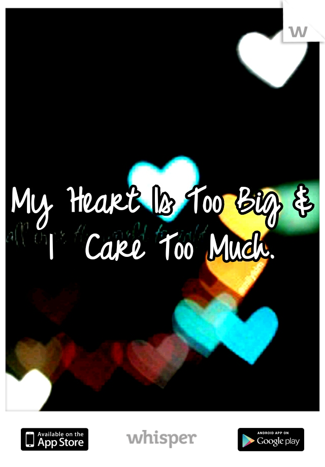 My Heart Is Too Big & I	 Care Too Much.