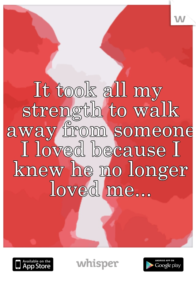 It took all my strength to walk away from someone I loved because I knew he no longer loved me...