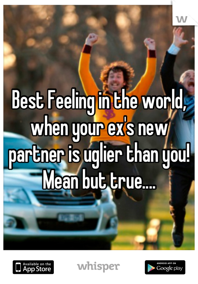 Best Feeling in the world, when your ex's new partner is uglier than you! Mean but true....