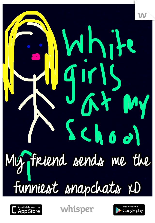My friend sends me the funniest snapchats xD