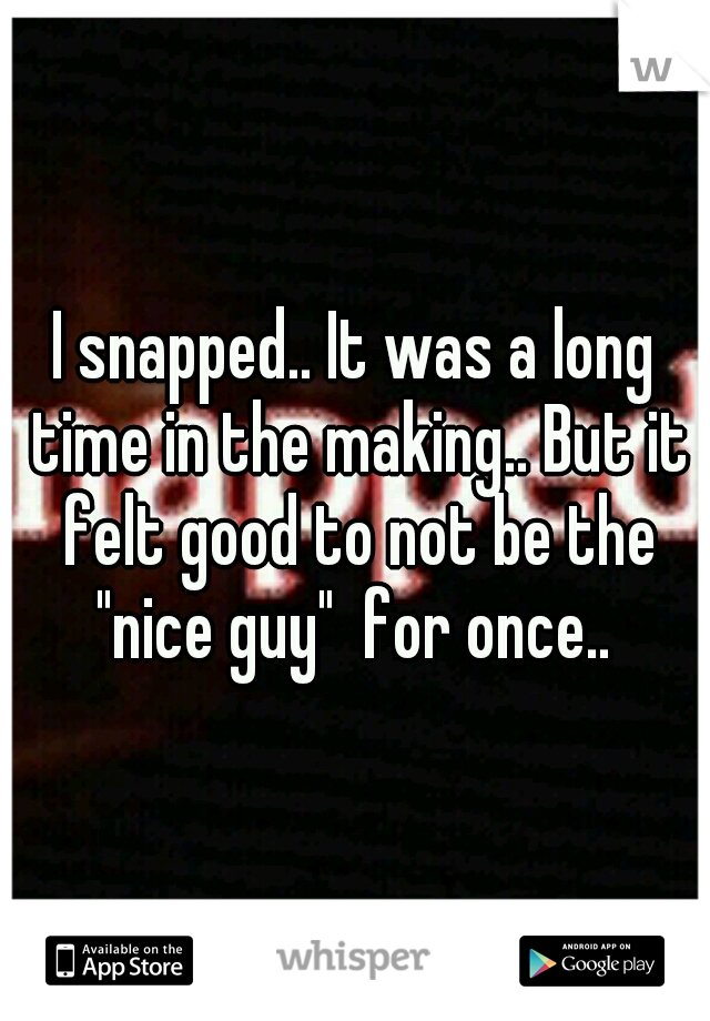 """I snapped.. It was a long time in the making.. But it felt good to not be the """"nice guy""""  for once.."""