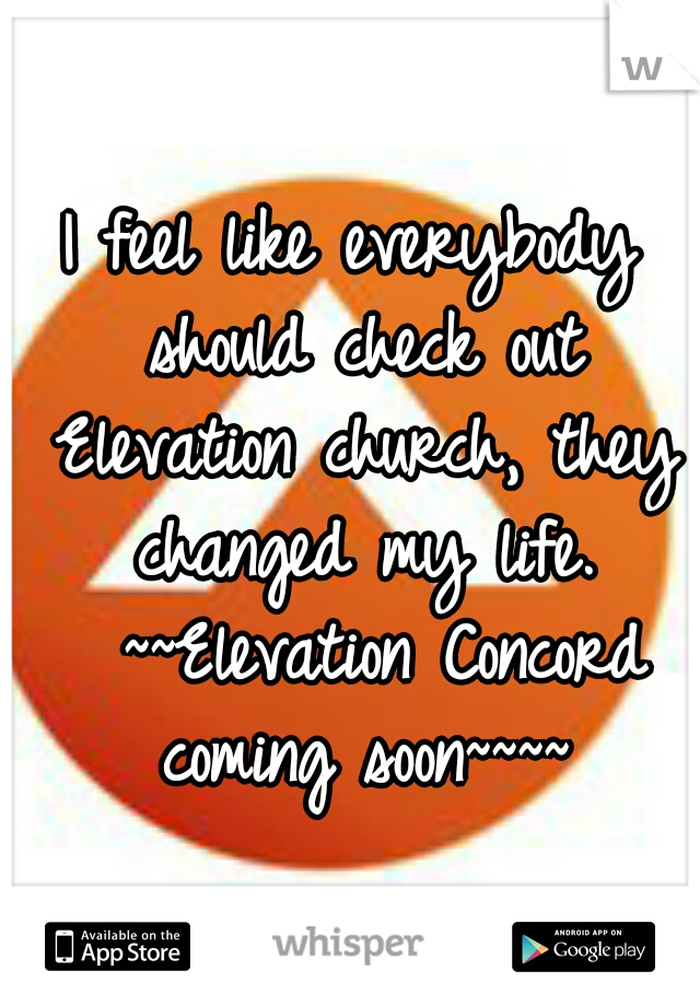 I feel like everybody should check out Elevation church, they changed my life.  ~~Elevation Concord coming soon~~~~