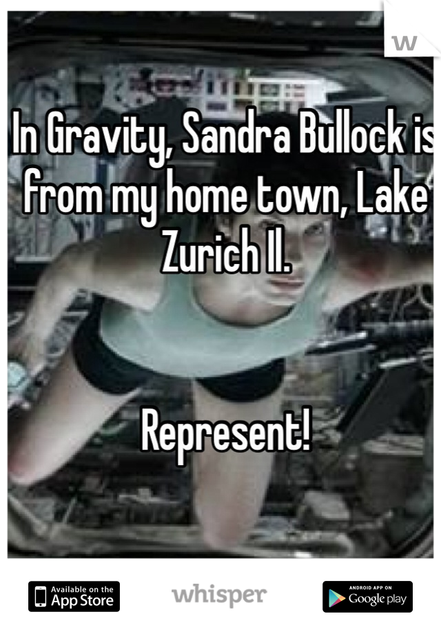 In Gravity, Sandra Bullock is from my home town, Lake Zurich Il.    Represent!