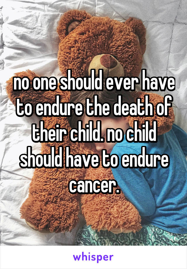 no one should ever have to endure the death of their child. no child should have to endure cancer.