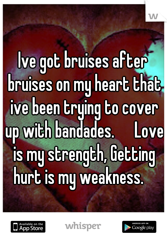 Ive got bruises after bruises on my heart that ive been trying to cover up with bandades.   Love is my strength, Getting hurt is my weakness.