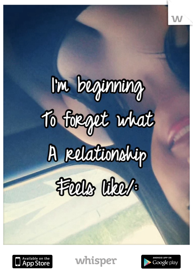 I'm beginning  To forget what A relationship  Feels like/: