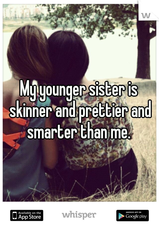 My younger sister is skinner and prettier and smarter than me.
