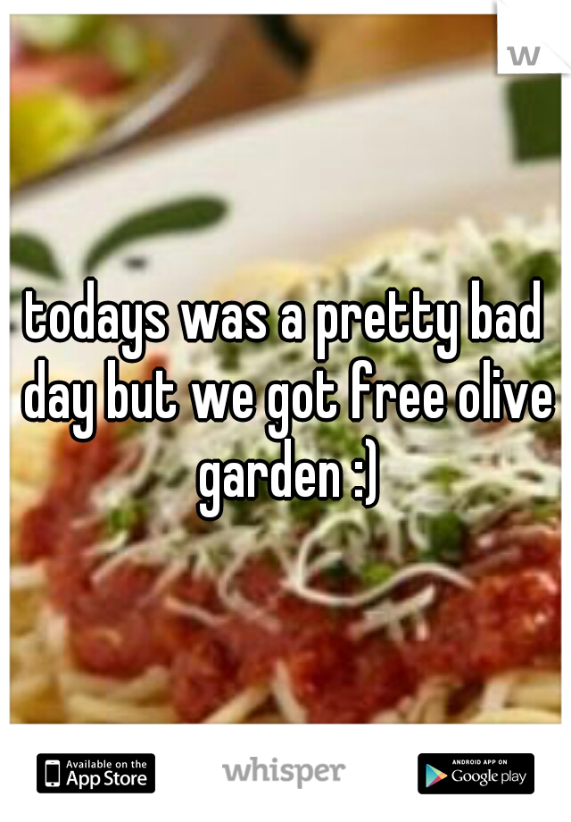 todays was a pretty bad day but we got free olive garden :)