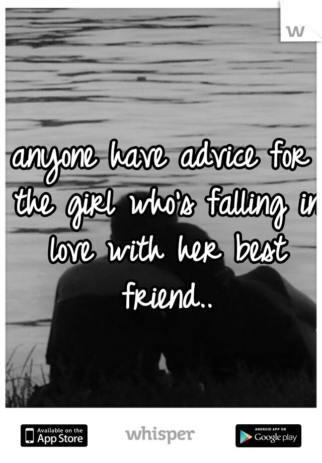 anyone have advice for the girl who's falling in love with her best friend..