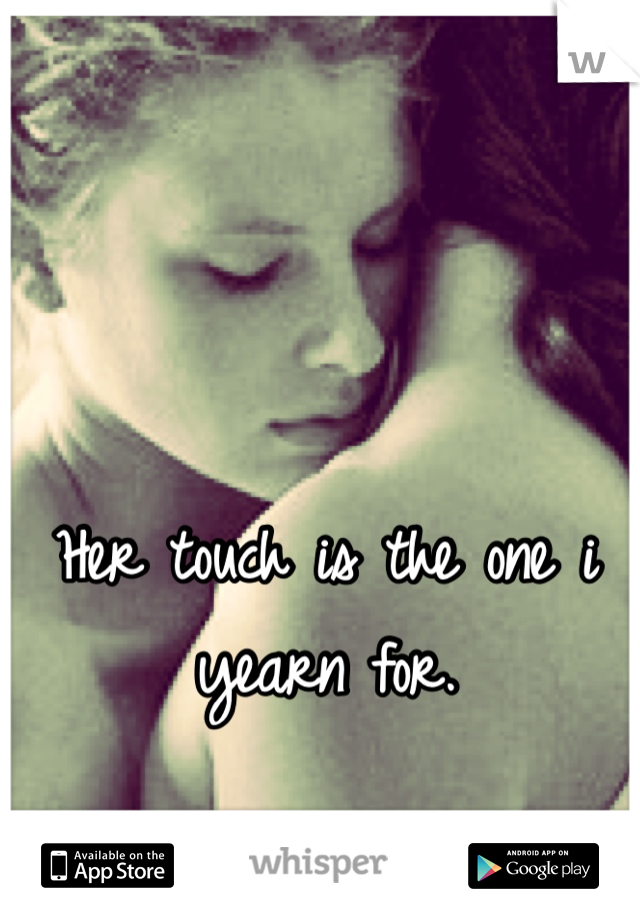 Her touch is the one i yearn for.