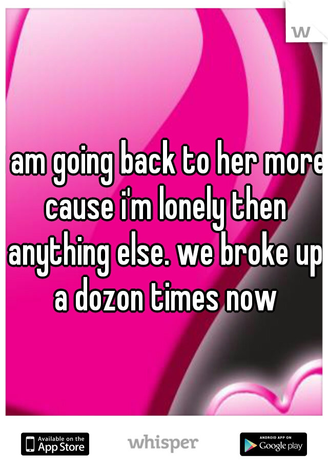 i am going back to her more cause i'm lonely then anything else. we broke up a dozon times now
