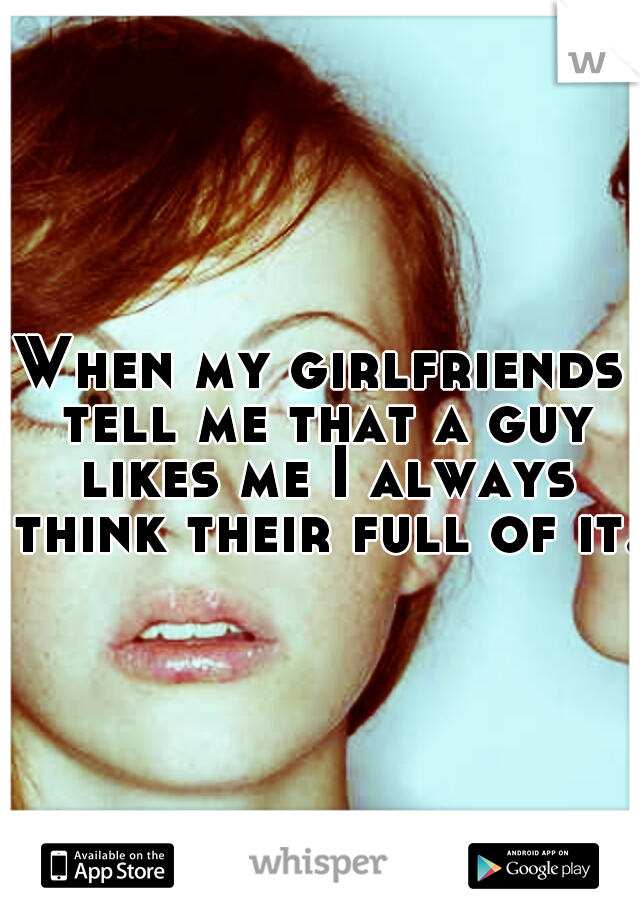 When my girlfriends tell me that a guy likes me I always think their full of it.