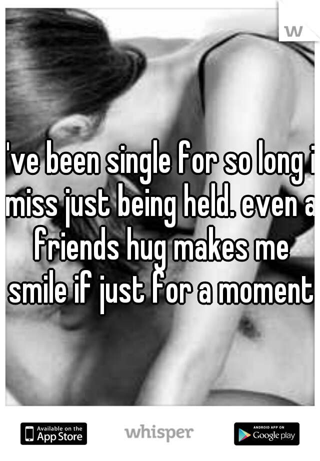 I've been single for so long i miss just being held. even a friends hug makes me smile if just for a moment
