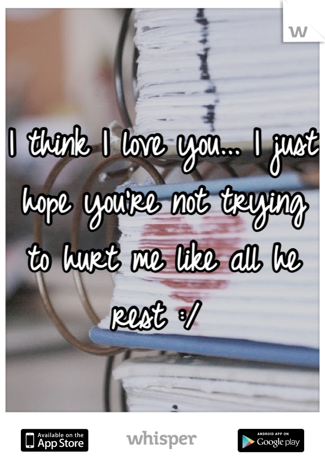 I think I love you... I just hope you're not trying to hurt me like all he rest :/