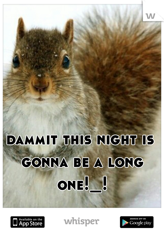 dammit this night is gonna be a long one!_!