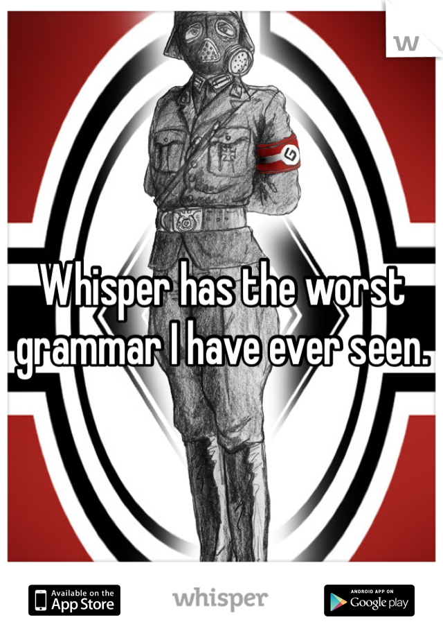 Whisper has the worst grammar I have ever seen.