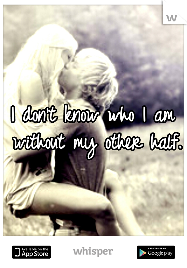 I don't know who I am without my other half.